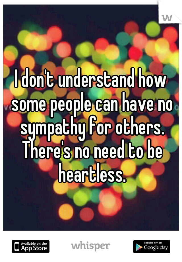 I don't understand how some people can have no sympathy for others. There's no need to be heartless.