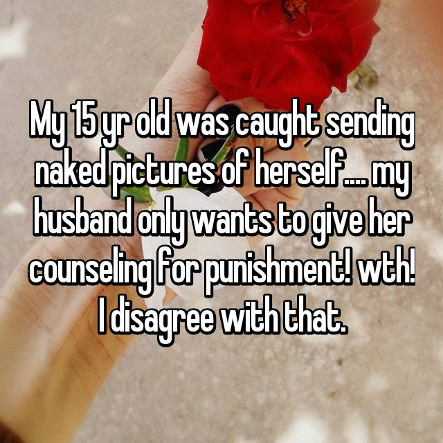 My 15 yr old was caught sending naked pictures of herself.... my husband only wants to give her counseling for punishment! wth! I disagree with that.