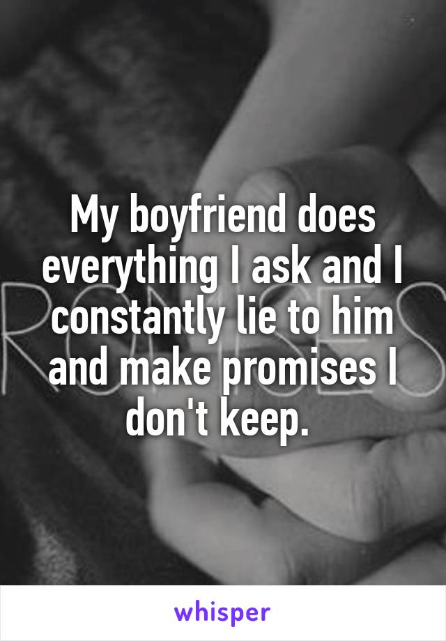 My boyfriend does everything I ask and I constantly lie to him and make promises I don't keep.