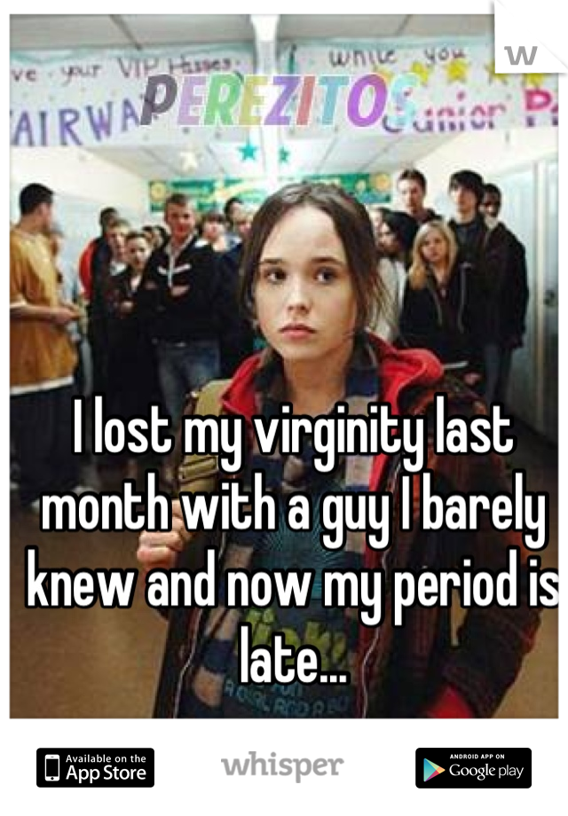 I lost my virginity last month with a guy I barely knew and now my period is late...