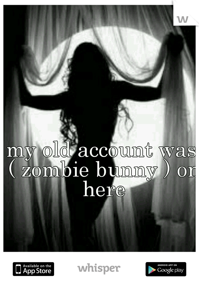 my old account was ( zombie bunny ) on here