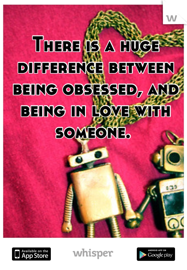 There is a huge difference between being obsessed, and being in love with someone.