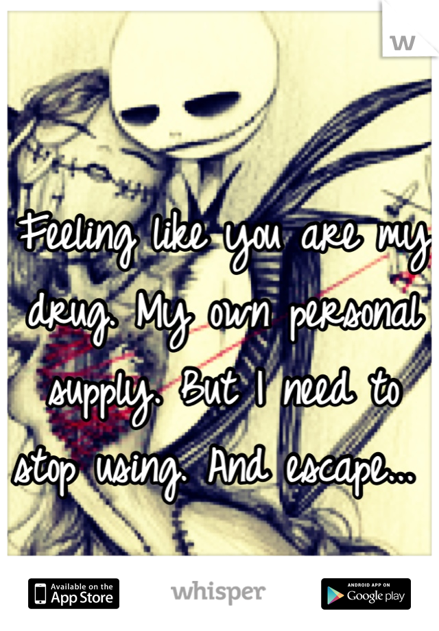 Feeling like you are my drug. My own personal supply. But I need to stop using. And escape...