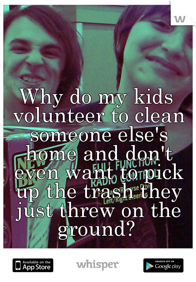 Why do my kids volunteer to clean someone else's home and don't even want to pick up the trash they just threw on the ground?