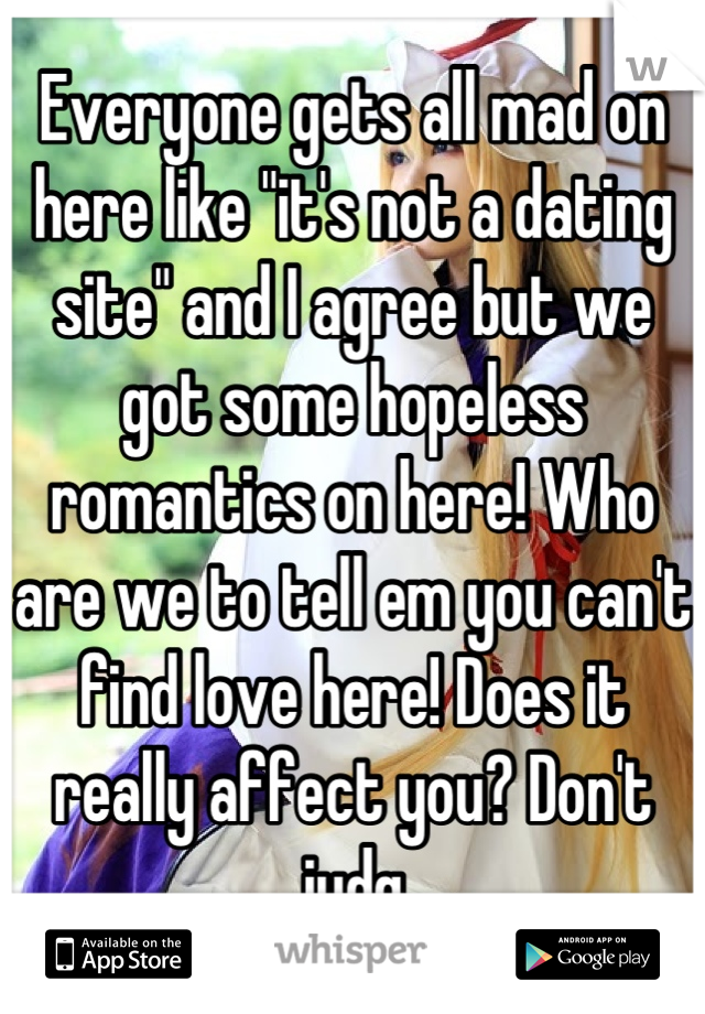 """Everyone gets all mad on here like """"it's not a dating site"""" and I agree but we got some hopeless romantics on here! Who are we to tell em you can't find love here! Does it really affect you? Don't judg"""
