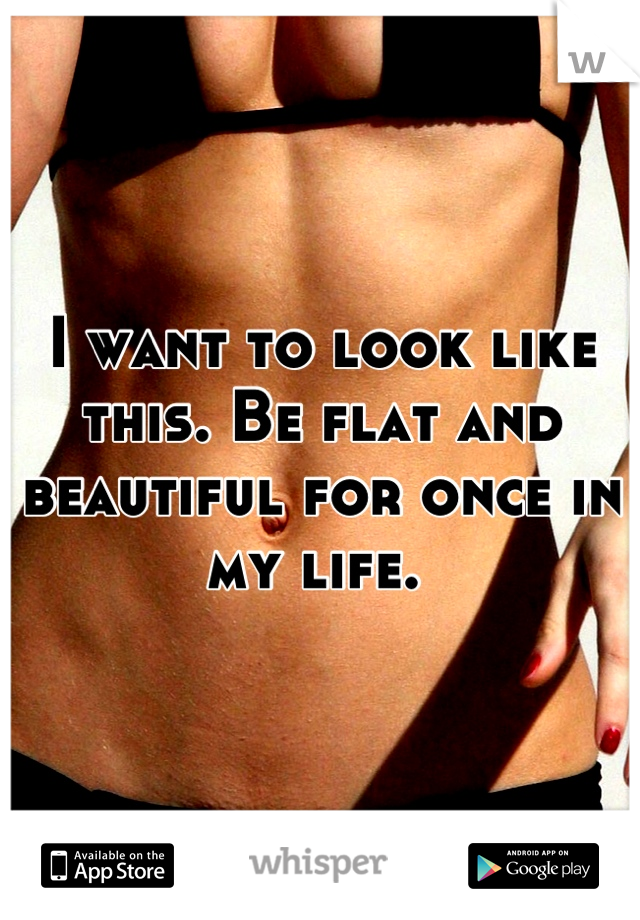 I want to look like this. Be flat and beautiful for once in my life.