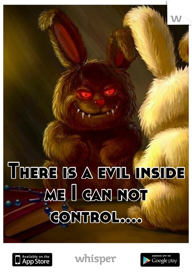 There is a evil inside me I can not control....