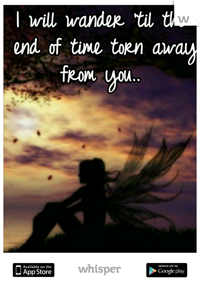 I will wander 'til the end of time torn away from you..