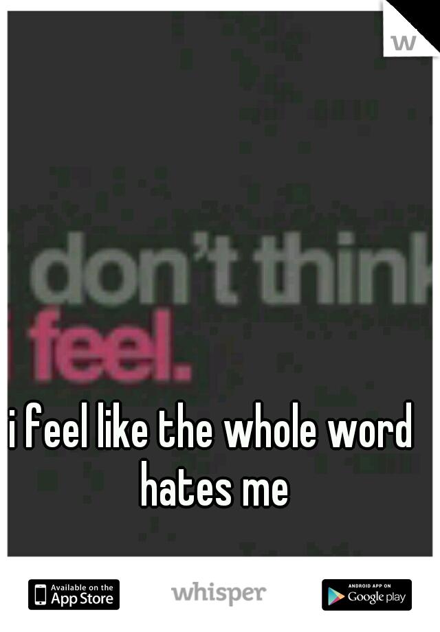 i feel like the whole word hates me