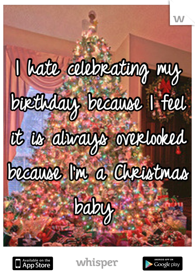 I hate celebrating my birthday because I feel it is always overlooked because I'm a Christmas baby