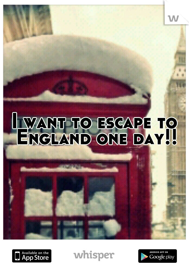 I want to escape to England one day!!