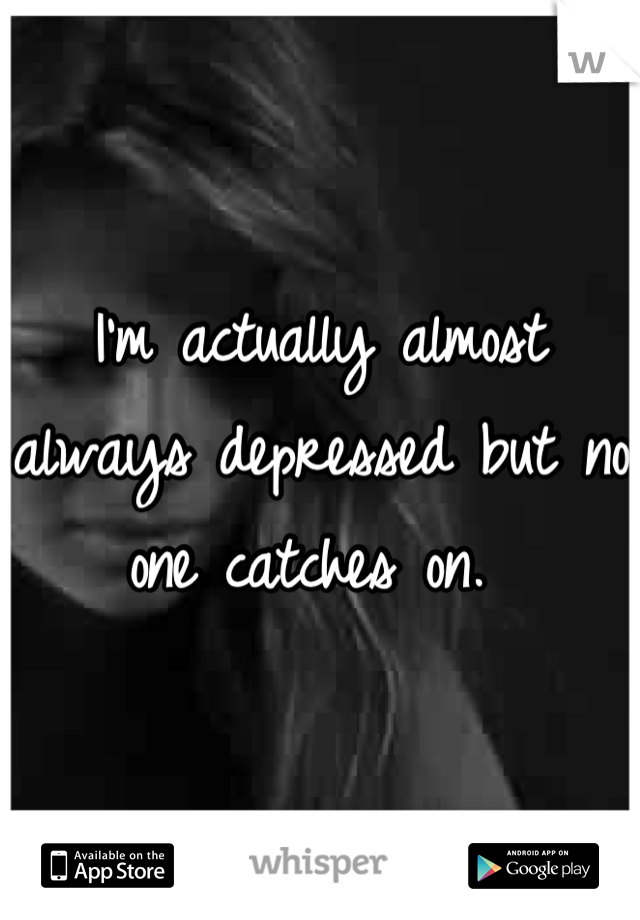 I'm actually almost always depressed but no one catches on.