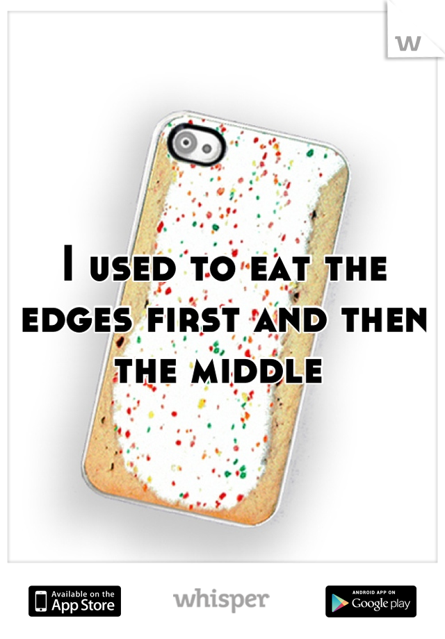 I used to eat the edges first and then the middle