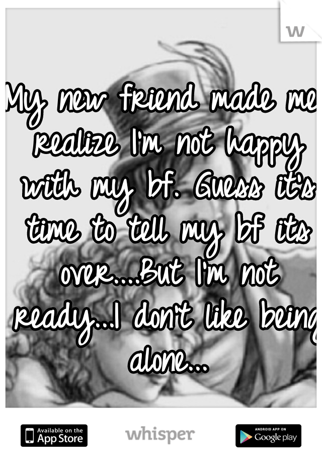 My new friend made me realize I'm not happy with my bf. Guess it's time to tell my bf its over....But I'm not ready...I don't like being alone...