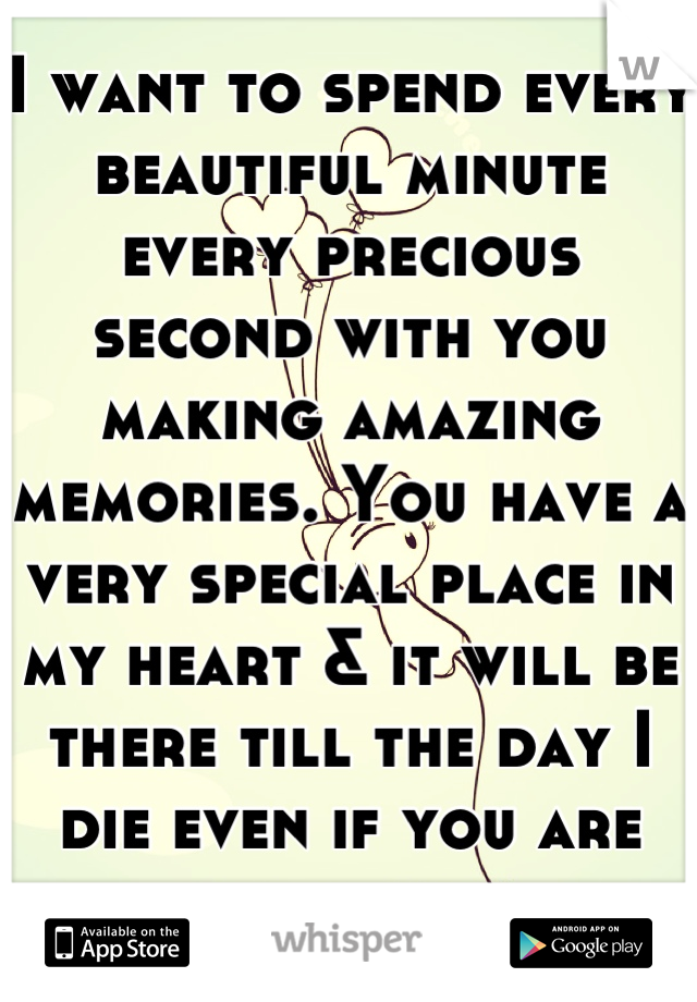 I want to spend every beautiful minute every precious second with you making amazing memories. You have a very special place in my heart & it will be there till the day I die even if you are never mine