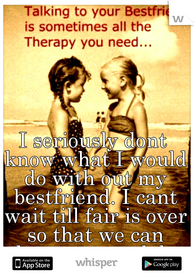 I seriously dont know what I would do with out my bestfriend. I cant wait till fair is over so that we can hang out amd do our summer fun together. she is my other half.