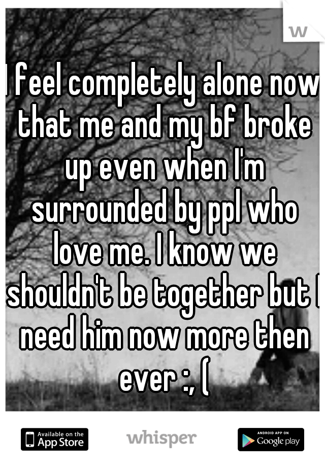 I feel completely alone now that me and my bf broke up even when I'm surrounded by ppl who love me. I know we shouldn't be together but I need him now more then ever :, (