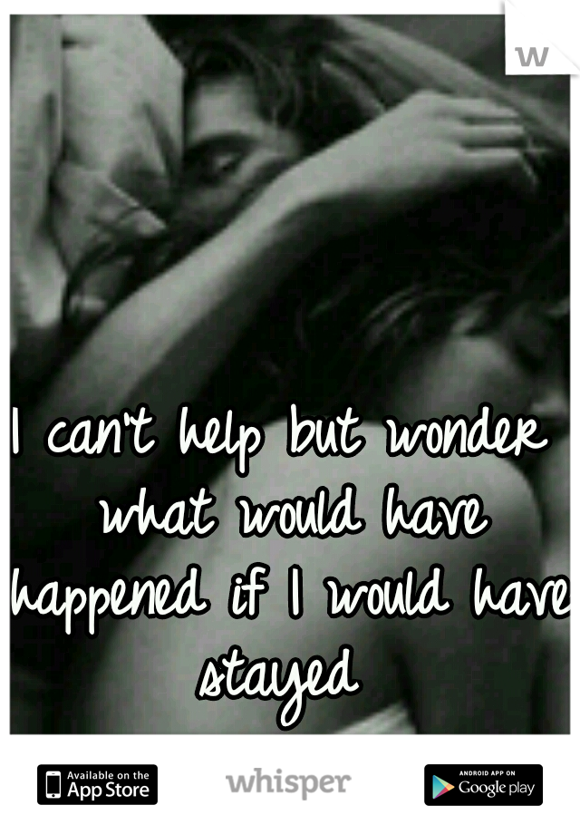 I can't help but wonder what would have happened if I would have stayed
