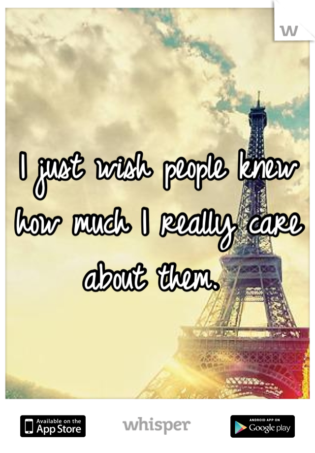 I just wish people knew how much I really care about them.