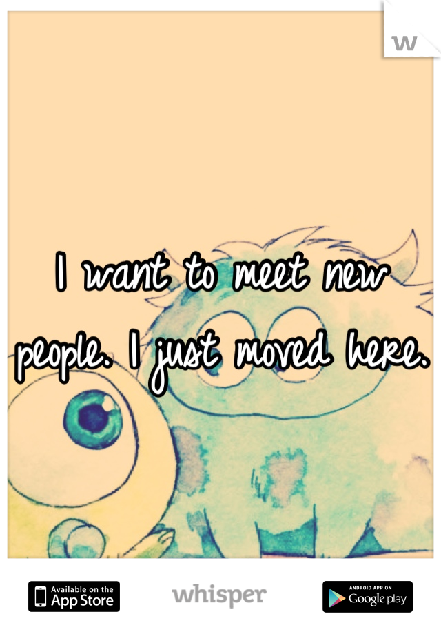 I want to meet new people. I just moved here.