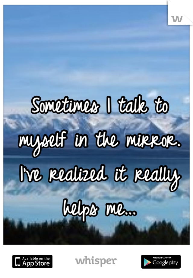 Sometimes I talk to myself in the mirror. I've realized it really helps me...