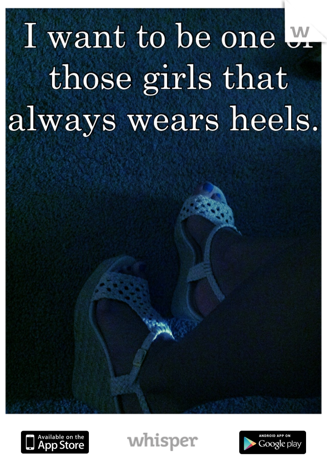 I want to be one of those girls that always wears heels.