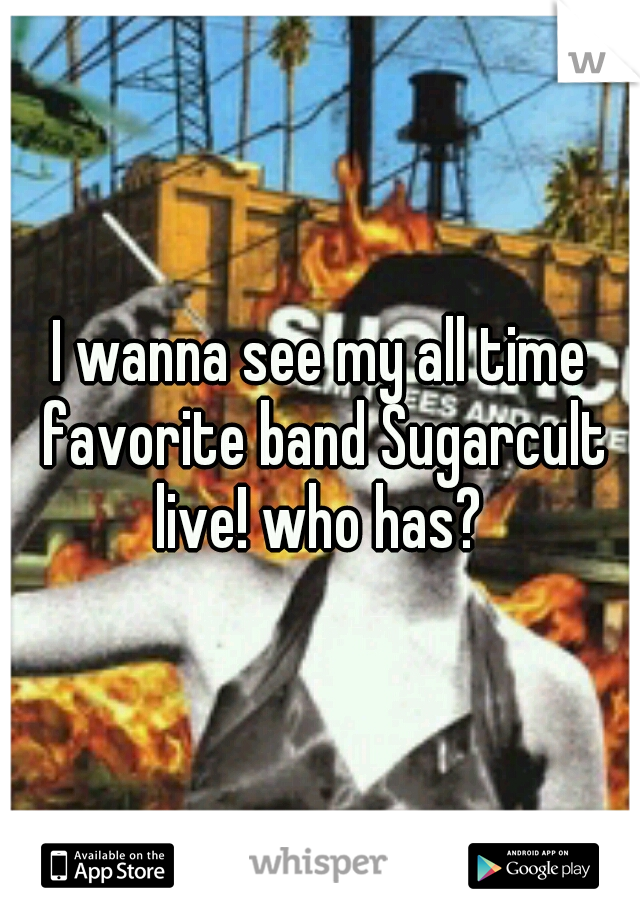 I wanna see my all time favorite band Sugarcult live! who has?