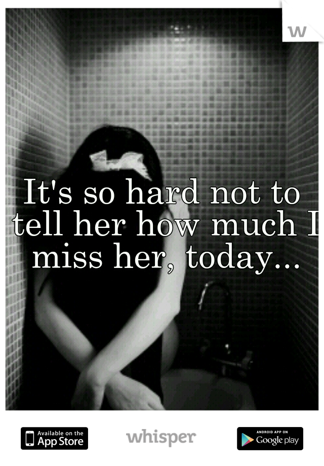 It's so hard not to tell her how much I miss her, today...