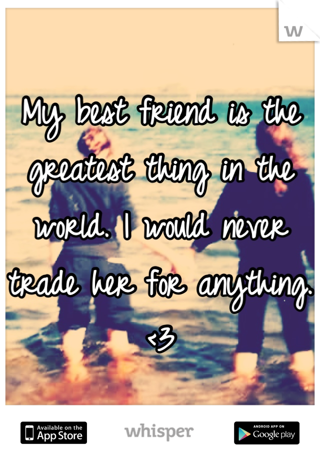My best friend is the greatest thing in the world. I would never trade her for anything. <3