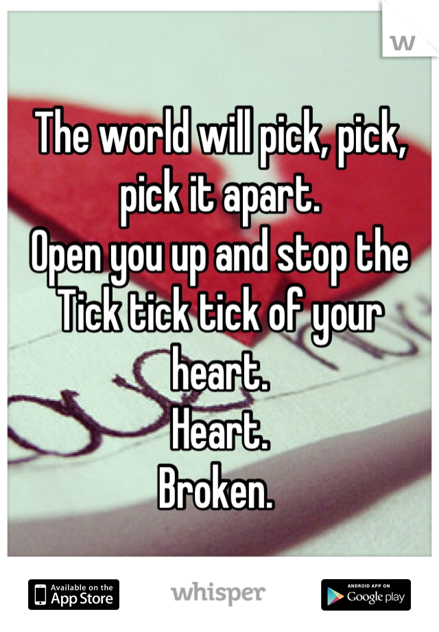 The world will pick, pick, pick it apart.  Open you up and stop the  Tick tick tick of your heart.  Heart. Broken.