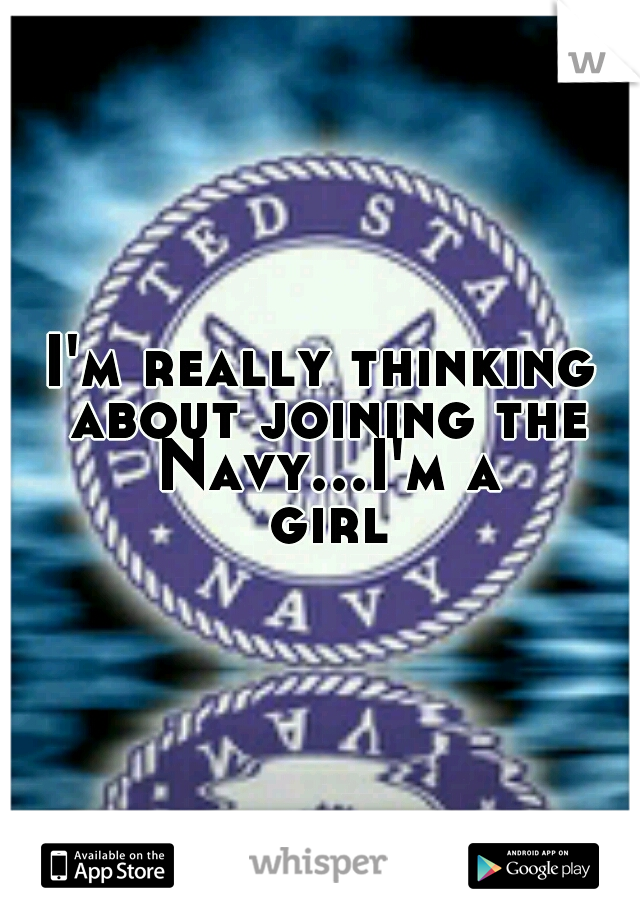 I'm really thinking about joining the Navy...I'm a girl