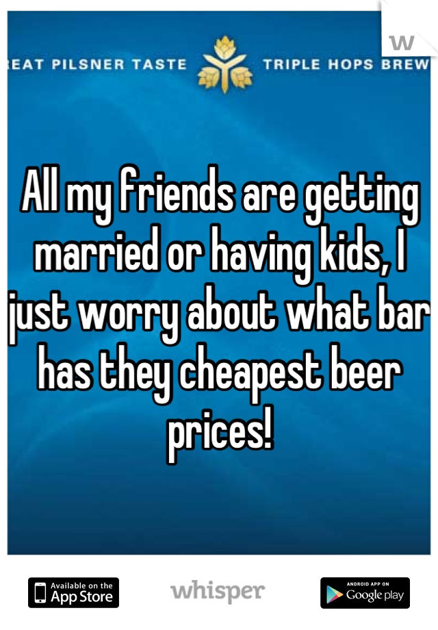 All my friends are getting married or having kids, I just worry about what bar has they cheapest beer prices!