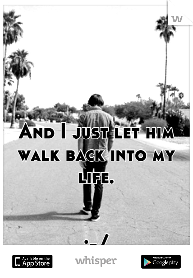 And I just let him walk back into my life.    :-/