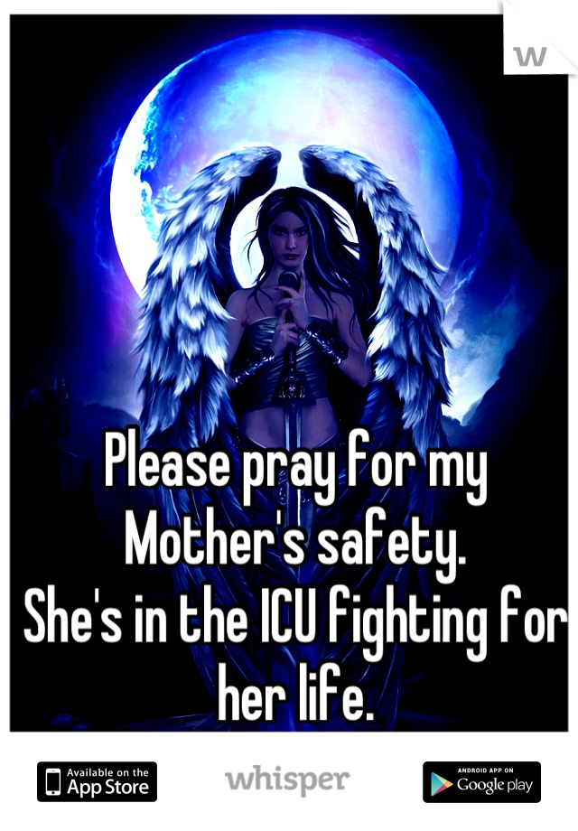 Please pray for my Mother's safety.  She's in the ICU fighting for her life.