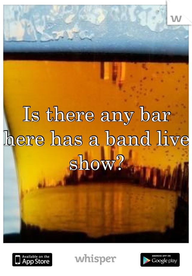 Is there any bar here has a band live show?