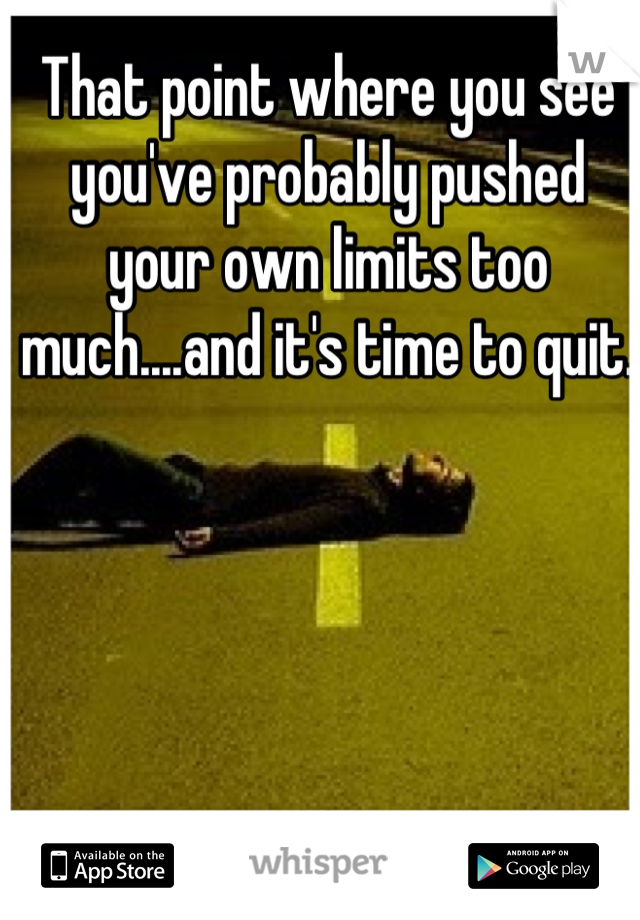 That point where you see you've probably pushed your own limits too much....and it's time to quit.