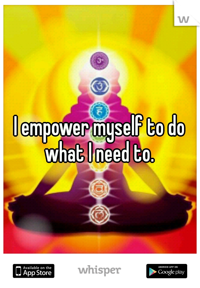 I empower myself to do what I need to.