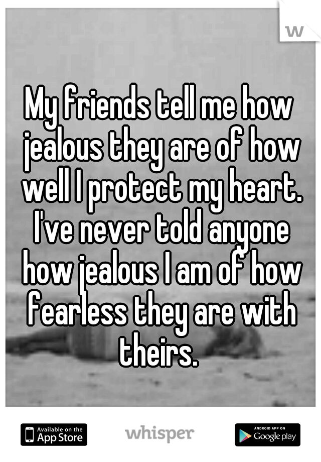 My friends tell me how jealous they are of how well I protect my heart. I've never told anyone how jealous I am of how fearless they are with theirs.