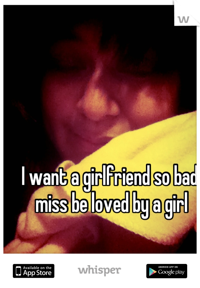 I want a girlfriend so bad I miss be loved by a girl