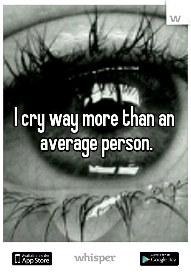 I cry way more than an average person.