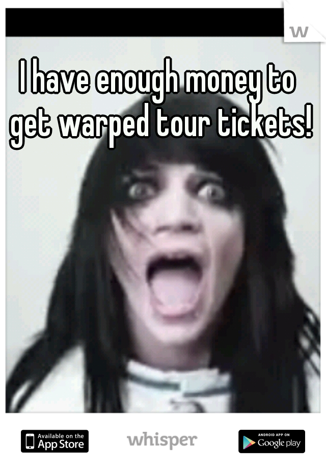 I have enough money to get warped tour tickets!