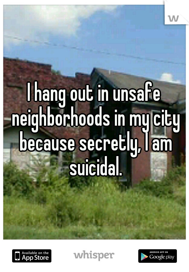 I hang out in unsafe neighborhoods in my city because secretly, I am suicidal.