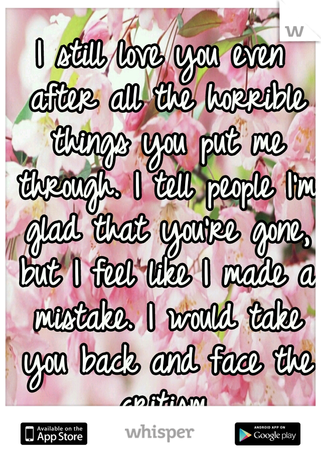 I still love you even after all the horrible things you put me through. I tell people I'm glad that you're gone, but I feel like I made a mistake. I would take you back and face the critism.