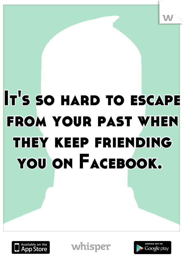 It's so hard to escape from your past when they keep friending you on Facebook.