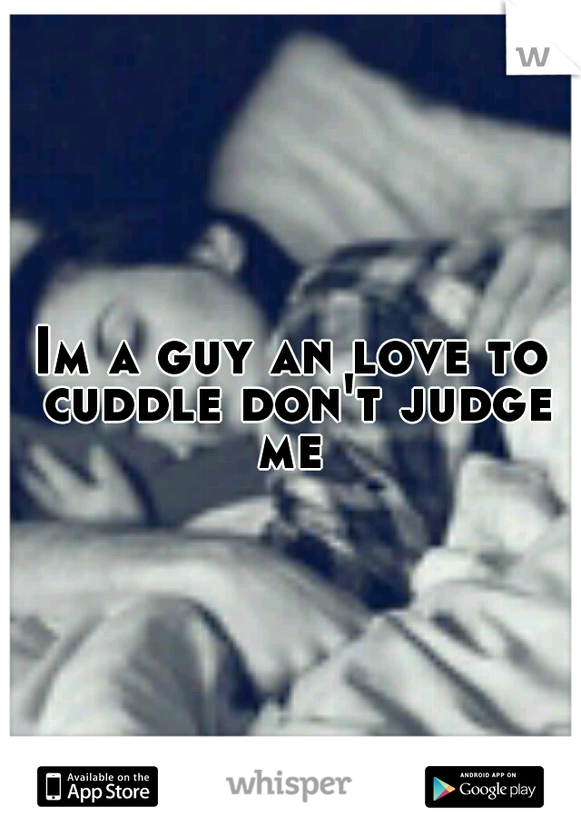 Im a guy an love to cuddle don't judge me