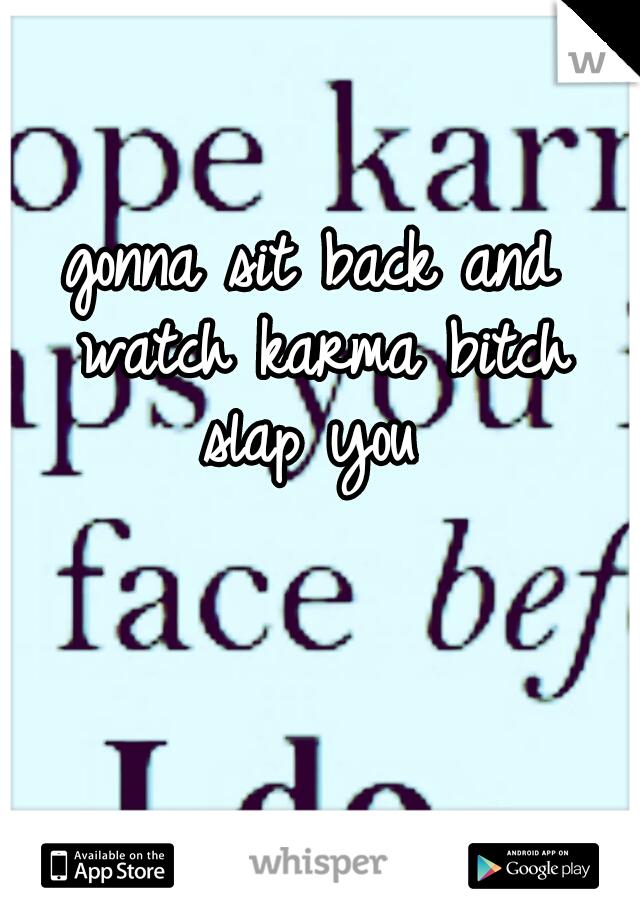 gonna sit back and watch karma bitch slap you
