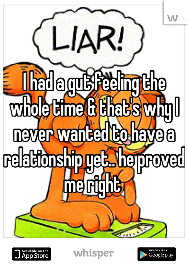 I had a gut feeling the whole time & that's why I never wanted to have a relationship yet.. he proved me right
