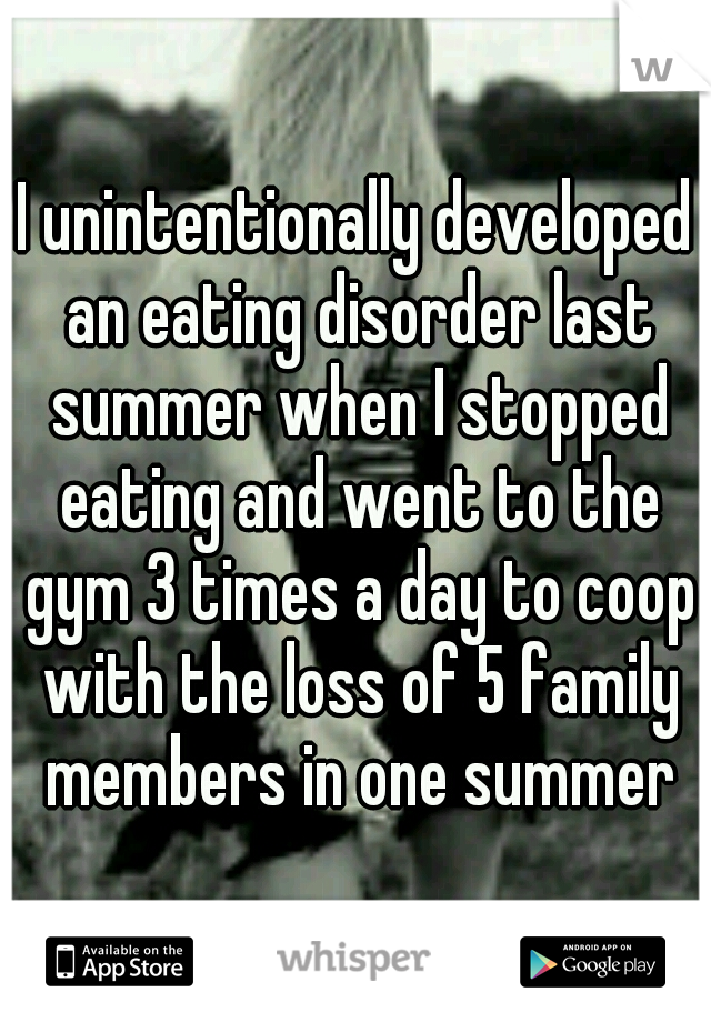 I unintentionally developed an eating disorder last summer when I stopped eating and went to the gym 3 times a day to coop with the loss of 5 family members in one summer