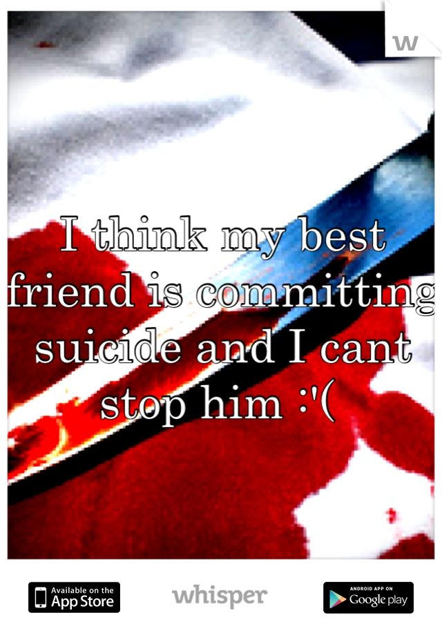 I think my best friend is committing suicide and I cant stop him :'(