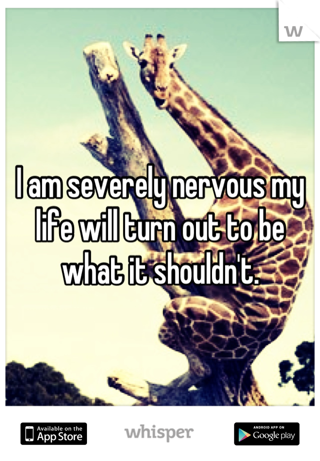 I am severely nervous my life will turn out to be what it shouldn't.